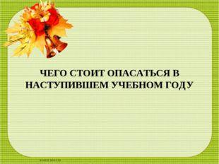 ЧЕГО СТОИТ ОПАСАТЬСЯ В НАСТУПИВШЕМ УЧЕБНОМ ГОДУ scul32.ucoz.ru