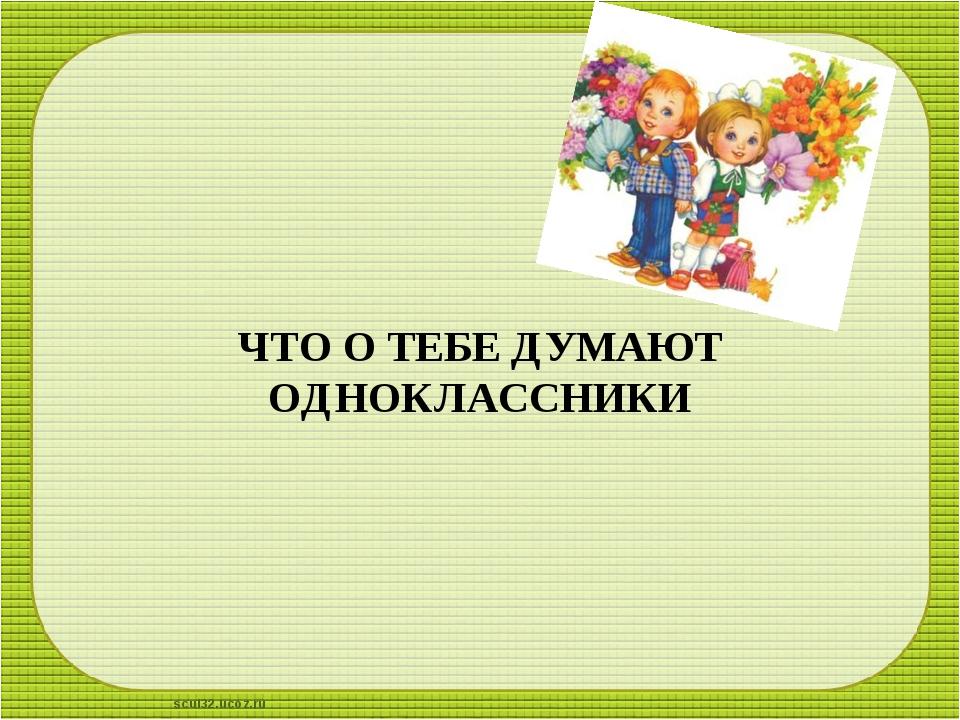 ЧТО О ТЕБЕ ДУМАЮТ ОДНОКЛАССНИКИ scul32.ucoz.ru