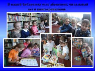 В нашей библиотеке есть абонемент, читальный зал и книгохранилище.