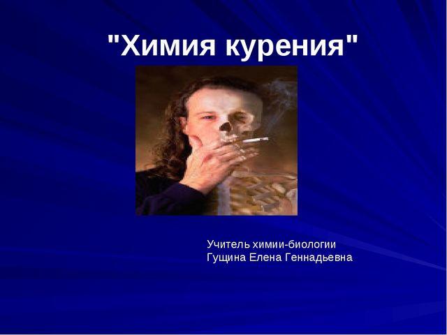 """""""Химия курения"""" Учитель химии-биологии Гущина Елена Геннадьевна"""