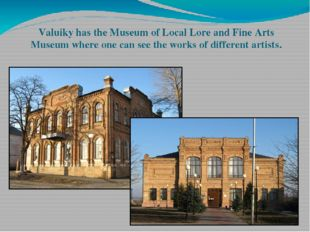 Valuiky has the Museum of Local Lore and Fine Arts Museum where one can see t