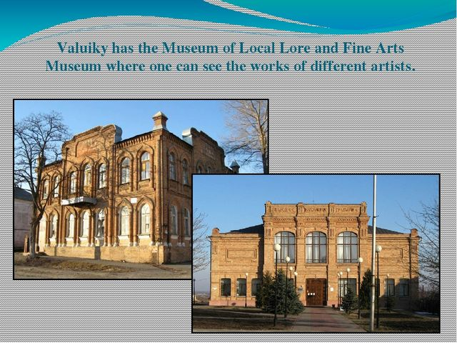 Valuiky has the Museum of Local Lore and Fine Arts Museum where one can see t...