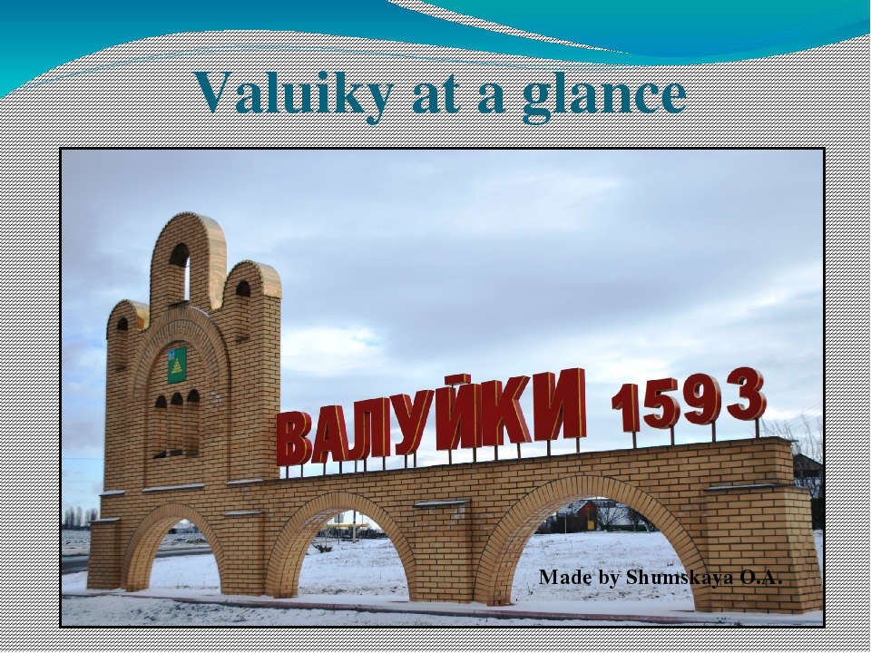 Valuiky at a glance Made by Shumskaya O.A.