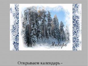 Январь Открываем календарь - Начинается январь. В январе, в январе Много снег