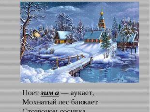 Зима Поет зима — аукает, Мохнатый лес баюкает Стозвоном сосняка. Кругом с тос