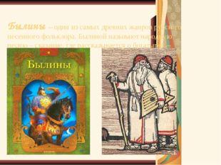 Былины – один из самых древних жанров русского песенного фольклора. Былиной н