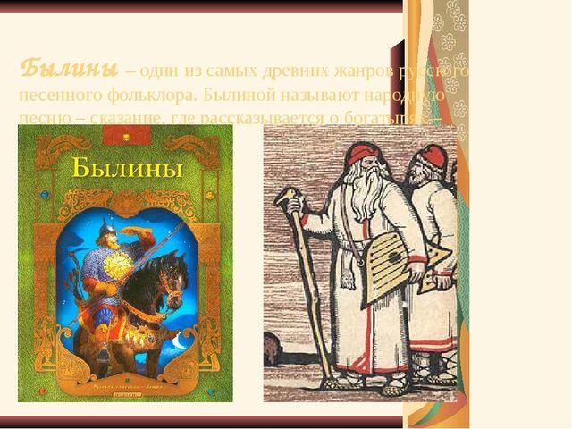 Былины – один из самых древних жанров русского песенного фольклора. Былиной н...