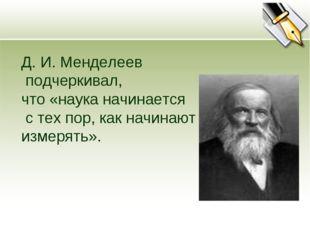 Д. И. Менделеев подчеркивал, что «наука начинается с тех пор, как начинают из