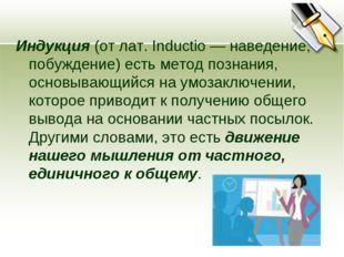Индукция (от лат. Inductio — наведение, побуждение) есть метод познания, осно