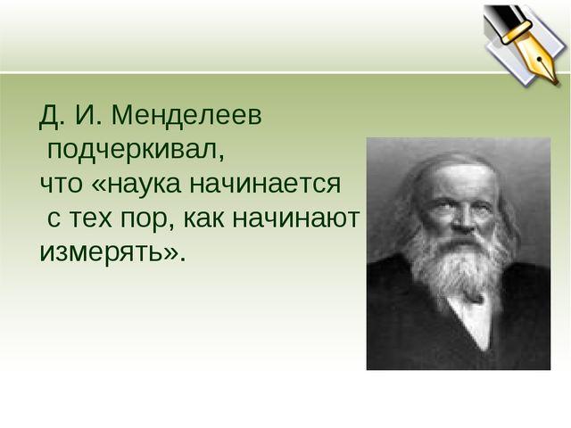 Д. И. Менделеев подчеркивал, что «наука начинается с тех пор, как начинают из...