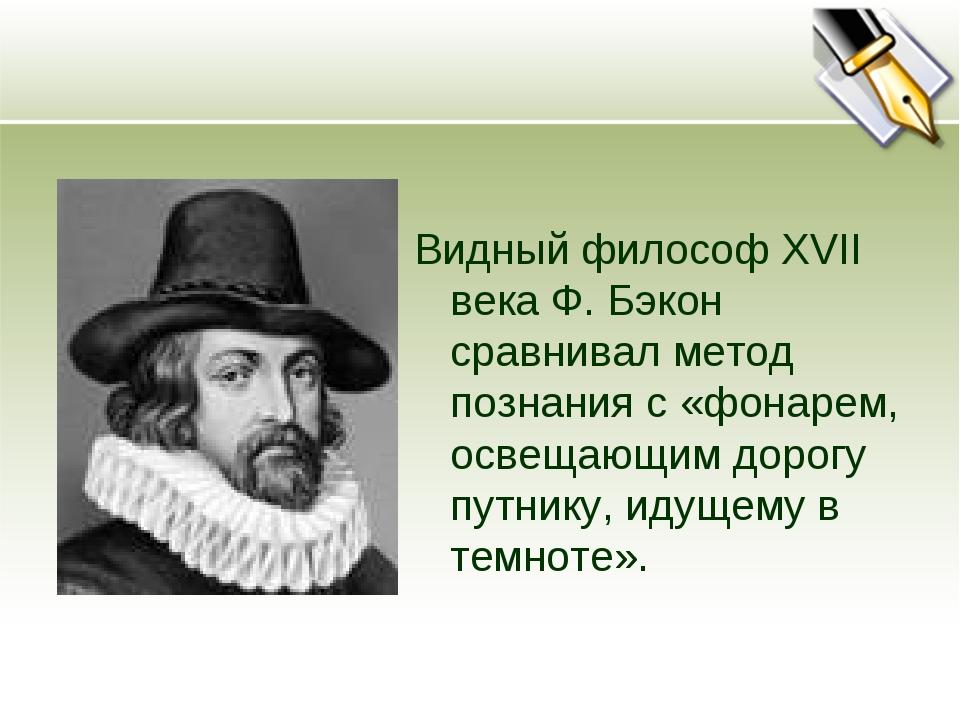 Видный философ XVII века Ф. Бэкон сравнивал метод познания с «фонарем, освеща...