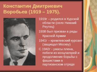 Константин Дмитриевич Воробьев (1919 – 1975). 1919г – родился в Курской облас
