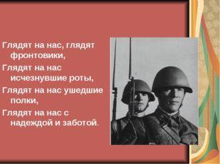 Глядят на нас, глядят фронтовики, Глядят на нас исчезнувшие роты, Глядят на н