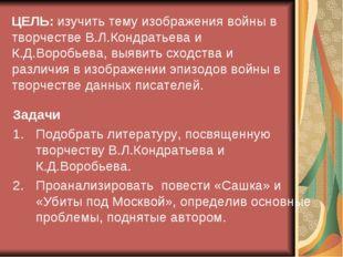 ЦЕЛЬ: изучить тему изображения войны в творчестве В.Л.Кондратьева и К.Д.Вороб