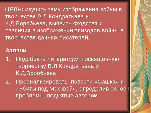 ЦЕЛЬ: изучить тему изображения войны в творчестве В.Л.Кондратьева и К.Д.Вороб...