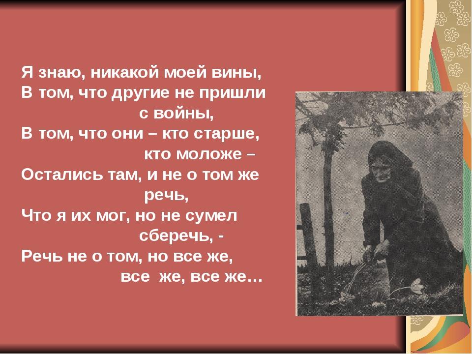 Я знаю, никакой моей вины, В том, что другие не пришли с войны, В том, что он...