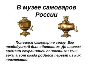 В музее самоваров России Появился самовар не сразу. Его прадедушкой был сбите