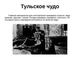 Тульское чудо Главным материалом для изготовления самоваров служили: медь зел
