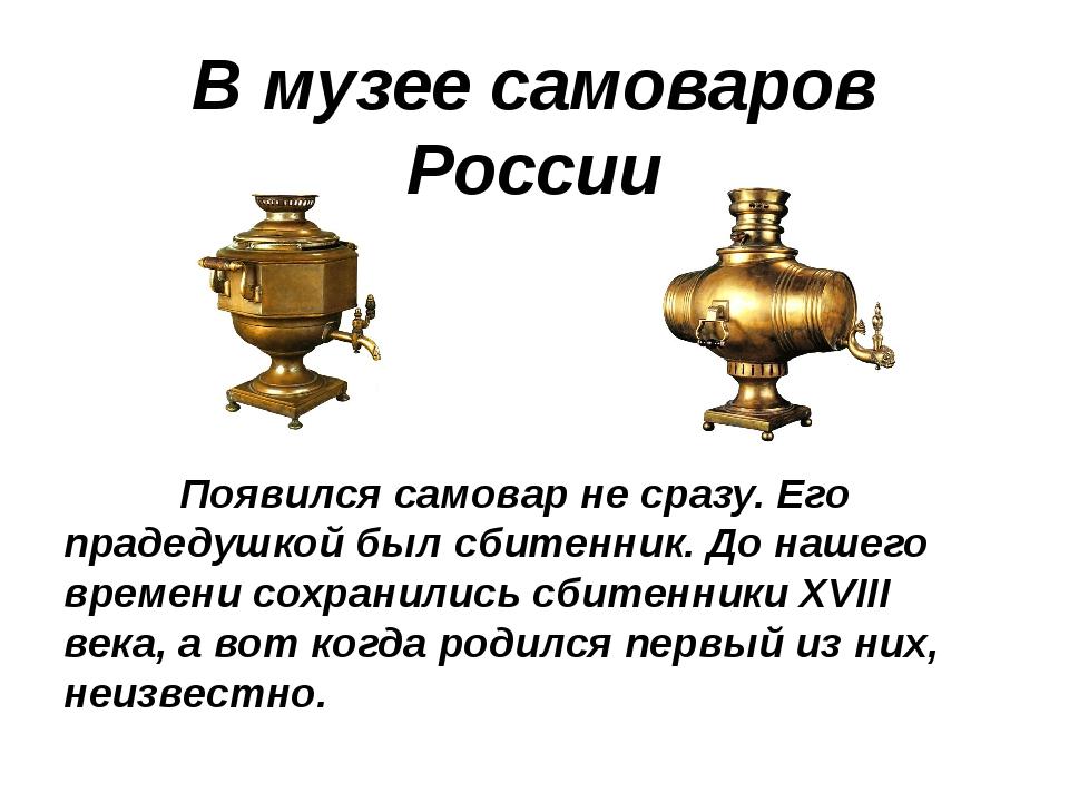 В музее самоваров России Появился самовар не сразу. Его прадедушкой был сбите...
