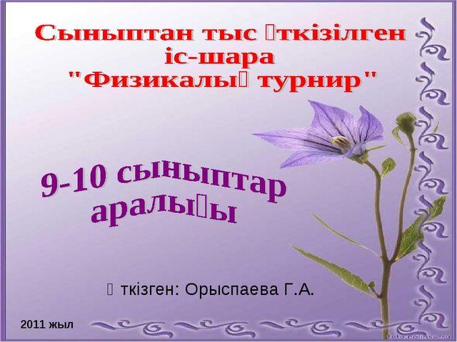 2011 жыл Өткізген: Орыспаева Г.А.