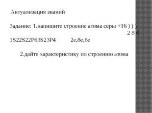 .Актуализация знаний Задание: 1.напишите строение атома серы +16 ) ) ) 2 8 6