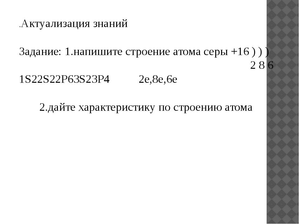 .Актуализация знаний Задание: 1.напишите строение атома серы +16 ) ) ) 2 8 6...