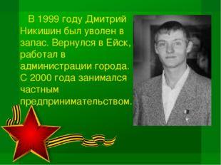 В 1999 году Дмитрий Никишин был уволен в запас. Вернулся в Ейск, работал в а