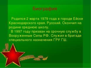 Биография Родился 2 марта 1979 года в городе Ейске Краснодарского края. Русск