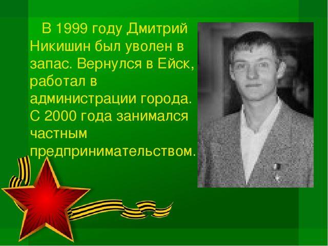 В 1999 году Дмитрий Никишин был уволен в запас. Вернулся в Ейск, работал в а...