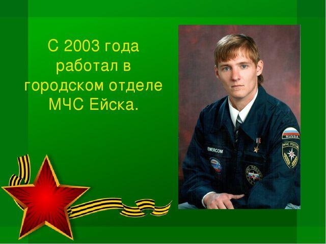 С 2003 года работал в городском отделе МЧС Ейска.