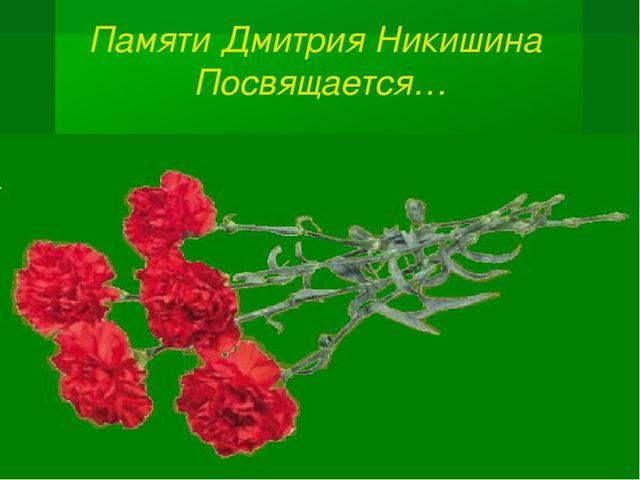 Памяти Дмитрия Никишина Посвящается…
