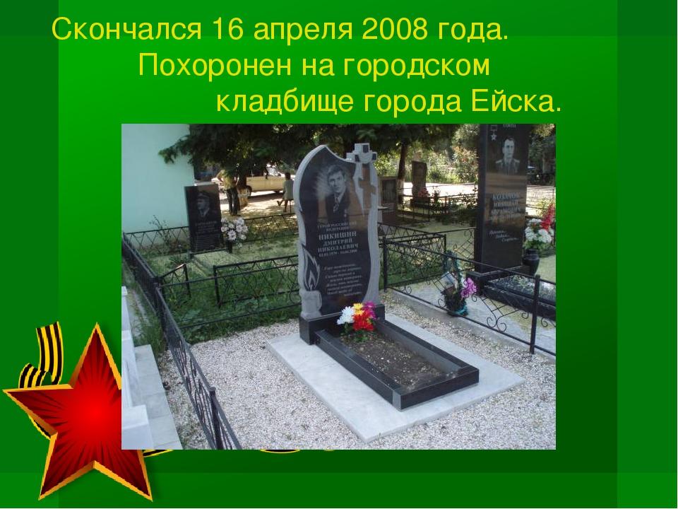 Скончался 16 апреля 2008 года. Похоронен на городском кладбище города Ейска.