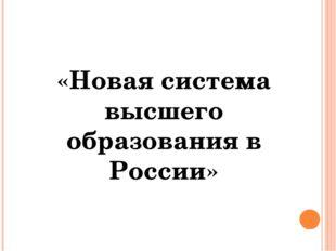 «Новая система высшего образования в России»