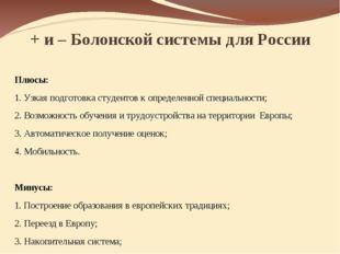 + и – Болонской системы для России Плюсы: 1. Узкая подготовка студентов к опр