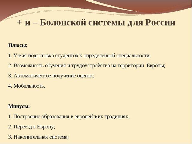 + и – Болонской системы для России Плюсы: 1. Узкая подготовка студентов к опр...