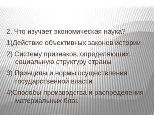 2. Что изучает экономическая наука? 1)Действие объективных законов истории 2