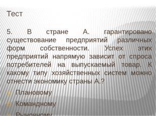 Тест 5. В стране А. гарантировано существование предприятий различных форм со