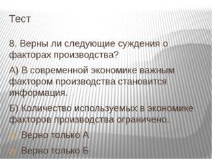 Тест 8. Верны ли следующие суждения о факторах производства? А) В современной