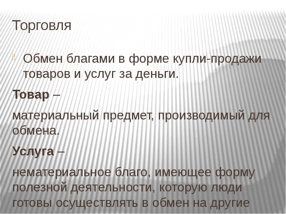 Торговля Обмен благами в форме купли-продажи товаров и услуг за деньги. Товар...