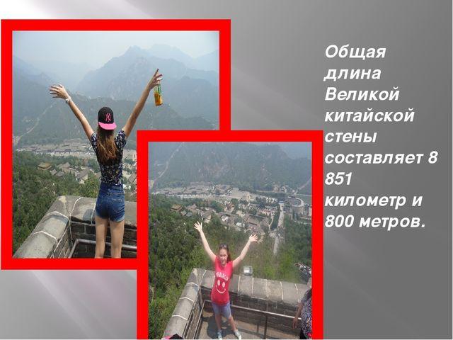 Общая длина Великой китайской стены составляет 8 851 километр и 800 метров.
