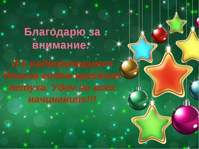 Благодарю за внимание. И с надвигающимся Новым годом красного петуха. Удач во...