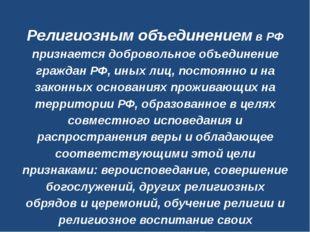 Религиозным объединениемв РФ признается добровольное объединение граждан РФ,
