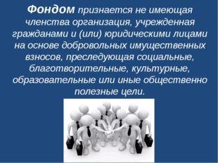 Фондомпризнается не имеющая членства организация, учрежденная гражданами и (