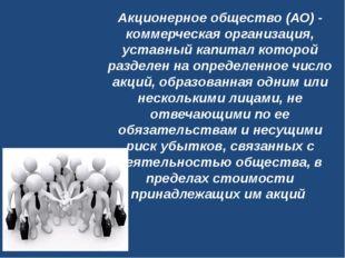 Акционерное общество (АО)- коммерческая организация, уставный капитал которо