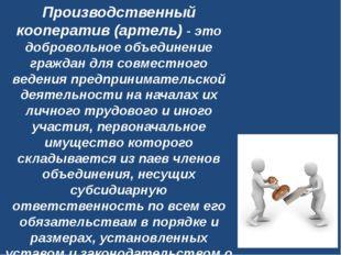 Производственный кооператив (артель)- это добровольное объединение граждан д