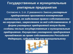Государственные и муниципальные унитарные предприятия Согласно п. 1 ст. 2 ука