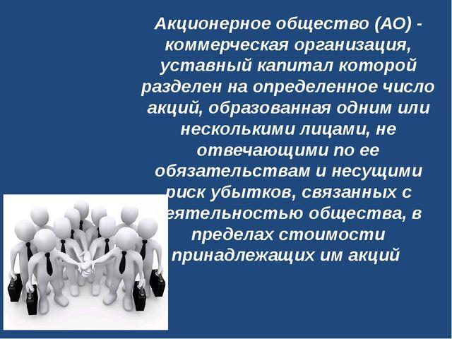 Акционерное общество (АО)- коммерческая организация, уставный капитал которо...
