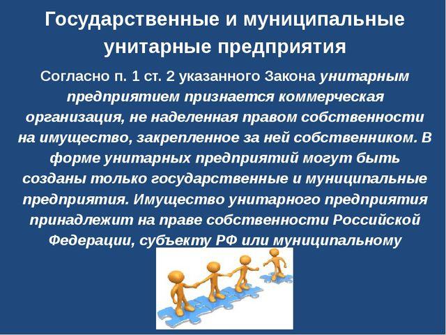 Государственные и муниципальные унитарные предприятия Согласно п. 1 ст. 2 ука...