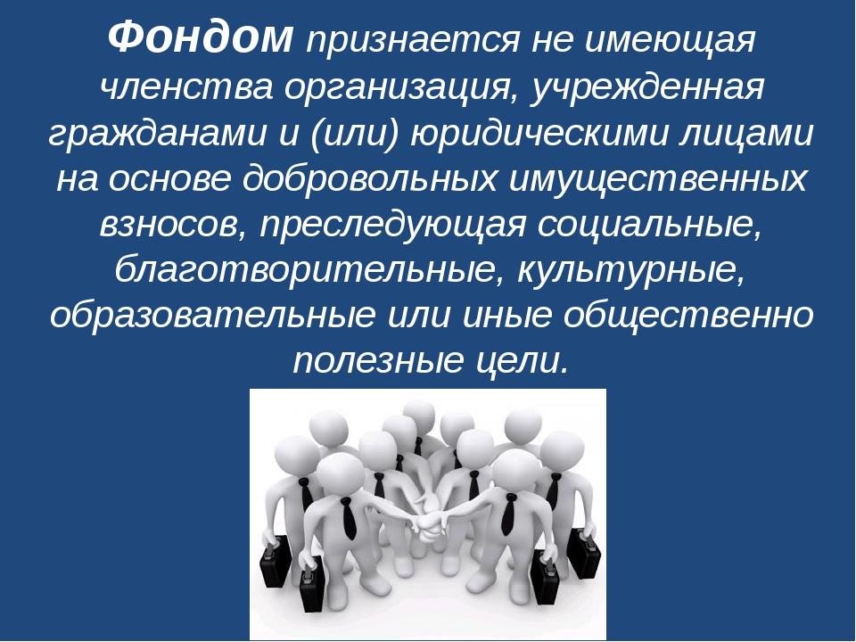 Фондомпризнается не имеющая членства организация, учрежденная гражданами и (...