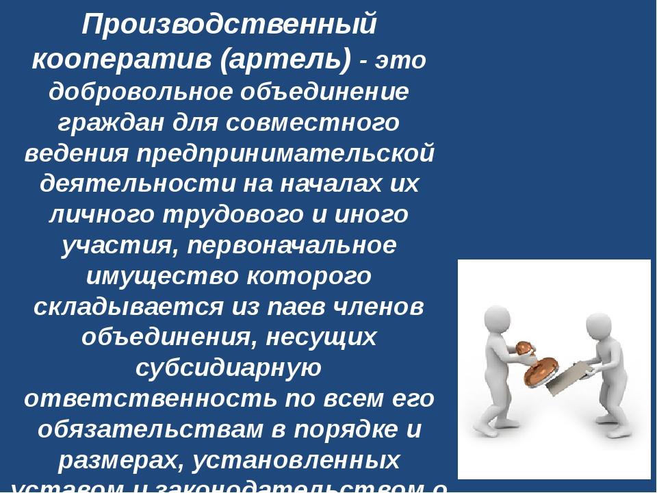 Производственный кооператив (артель)- это добровольное объединение граждан д...
